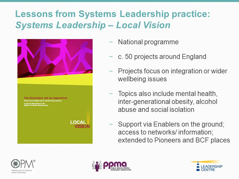 Lessons from Systems Leadership practice: Systems Leadership – Local Vision −National programme −c. 50 projects around England −Projects focus on inte