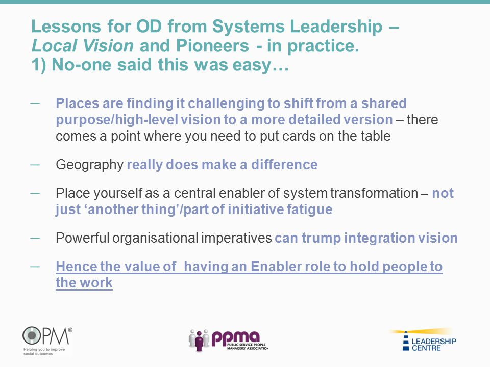 Lessons for OD from Systems Leadership – Local Vision and Pioneers - in practice. 1) No-one said this was easy… ̶ Places are finding it challenging to