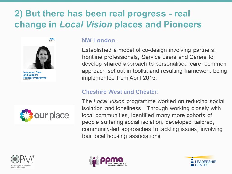 2) But there has been real progress - real change in Local Vision places and Pioneers NW London: Established a model of co-design involving partners,