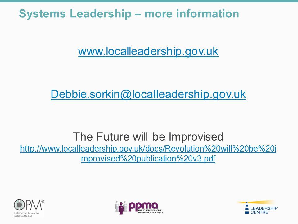 www.localleadership.gov.uk Debbie.sorkin@localleadership.gov.uk The Future will be Improvised http://www.localleadership.gov.uk/docs/Revolution%20will%20be%20i mprovised%20publication%20v3.pdf http://www.localleadership.gov.uk/docs/Revolution%20will%20be%20i mprovised%20publication%20v3.pdf Systems Leadership – more information
