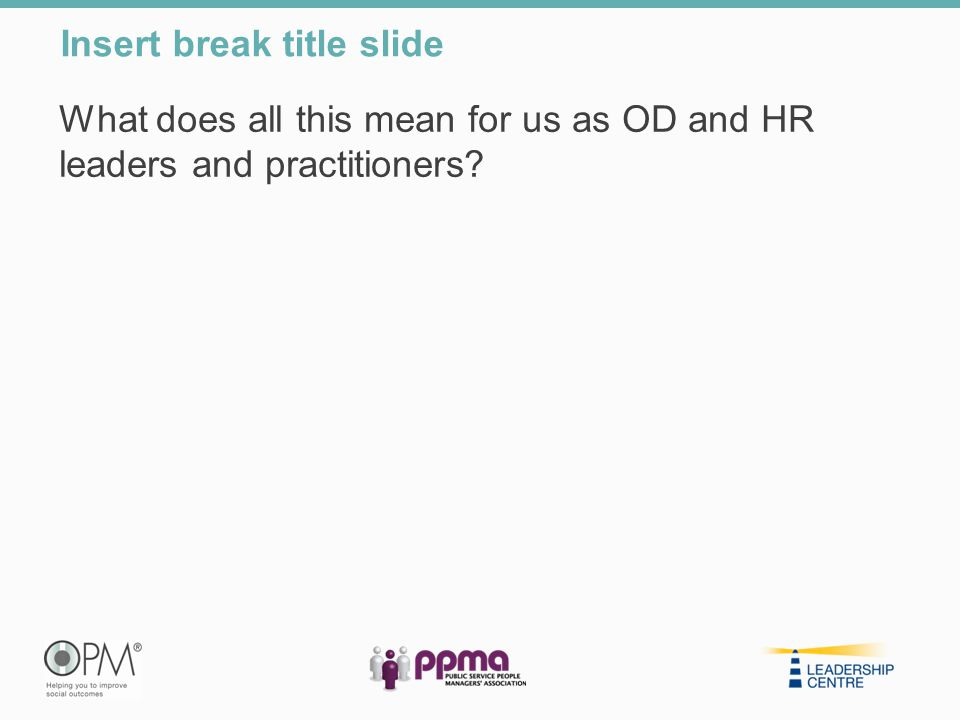 What does all this mean for us as OD and HR leaders and practitioners? Insert break title slide