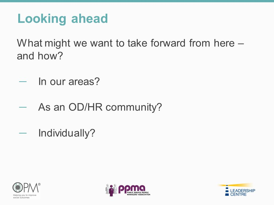What might we want to take forward from here – and how? ̶ In our areas? ̶ As an OD/HR community? ̶ Individually? Looking ahead