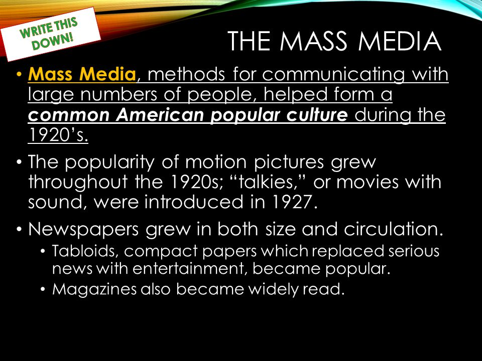 THE MASS MEDIA Mass Media, methods for communicating with large numbers of people, helped form a common American popular culture during the 1920's.