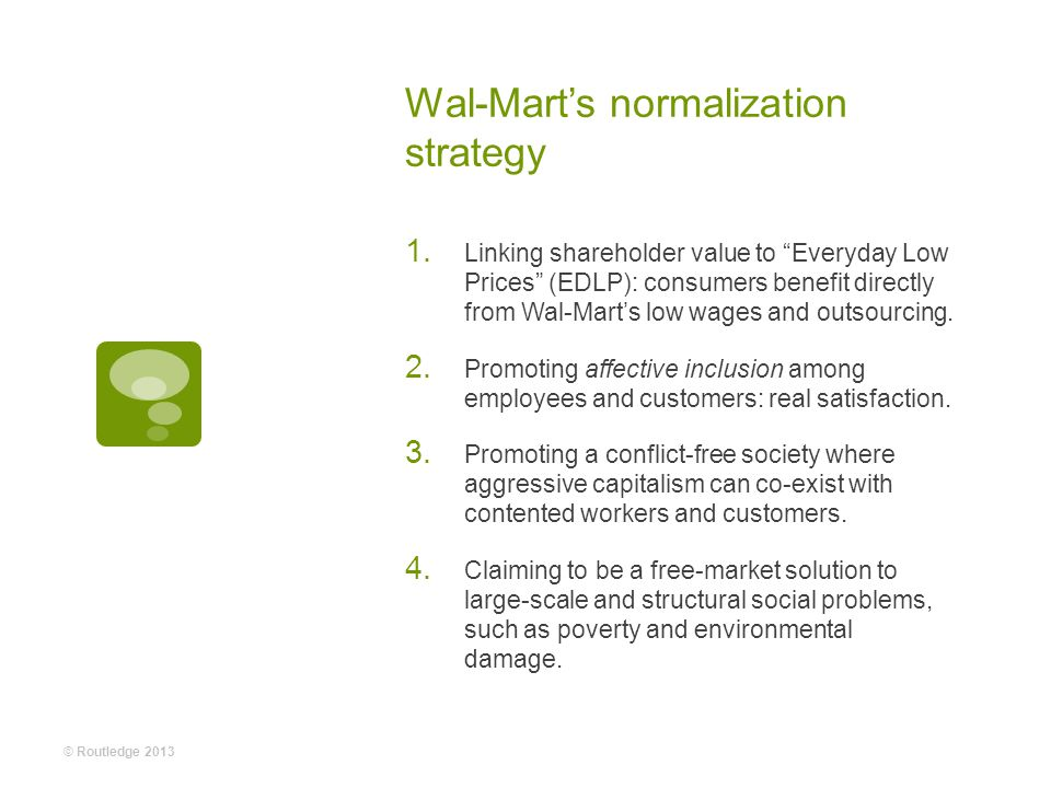 Wal-Mart's normalization strategy  Linking shareholder value to Everyday Low Prices (EDLP): consumers benefit directly from Wal-Mart's low wages and outsourcing.