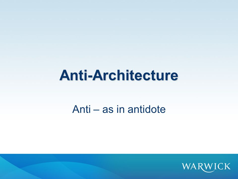 Anti-Architecture Anti – as in antidote
