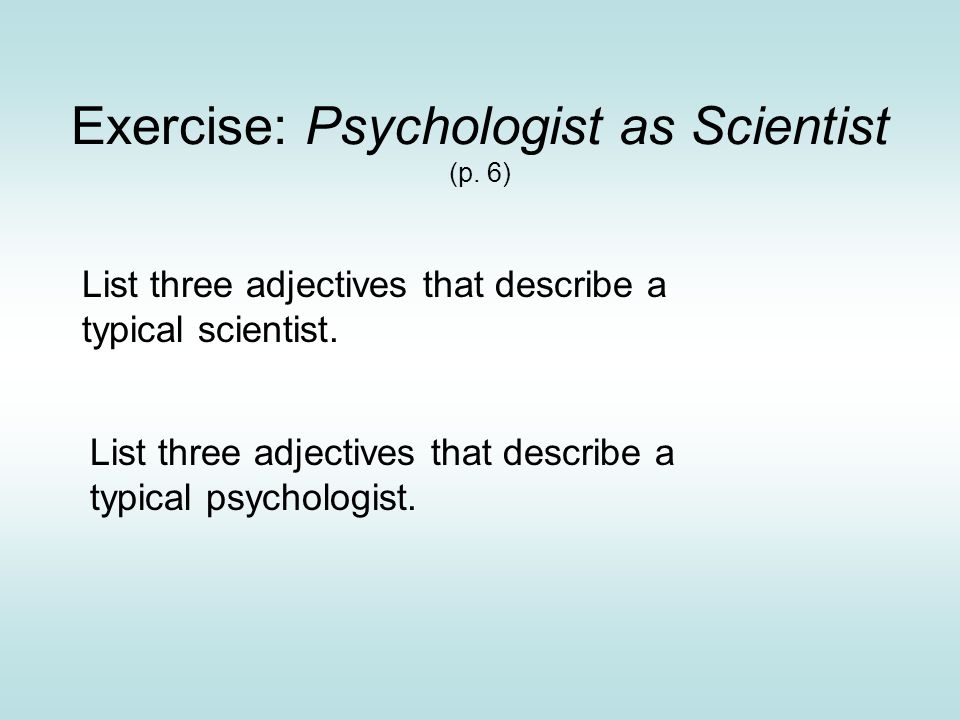 Exercise: Psychologist as Scientist (p. 6) List three adjectives that describe a typical psychologist. List three adjectives that describe a typical s