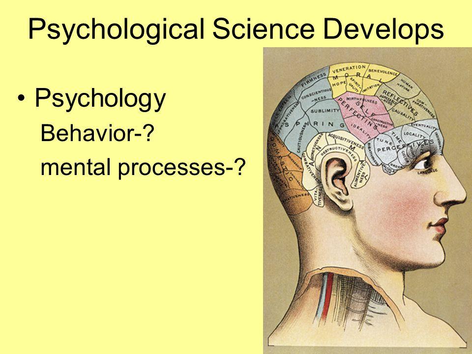 Psychological Science Develops Psychology Behavior-? mental processes-?