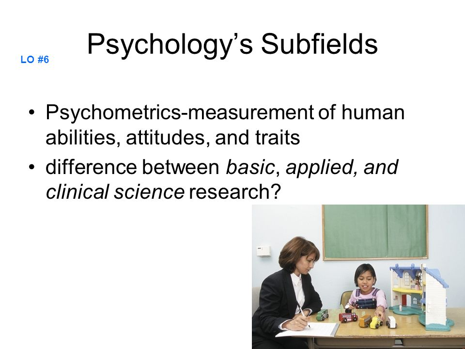 Psychology's Subfields Psychometrics-measurement of human abilities, attitudes, and traits difference between basic, applied, and clinical science res