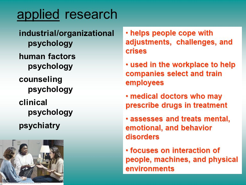 industrial/organizational psychology human factors psychology counseling psychology clinical psychology psychiatry applied research helps people cope