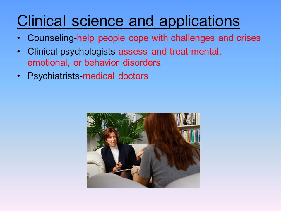 Clinical science and applications Counseling-help people cope with challenges and crises Clinical psychologists-assess and treat mental, emotional, or
