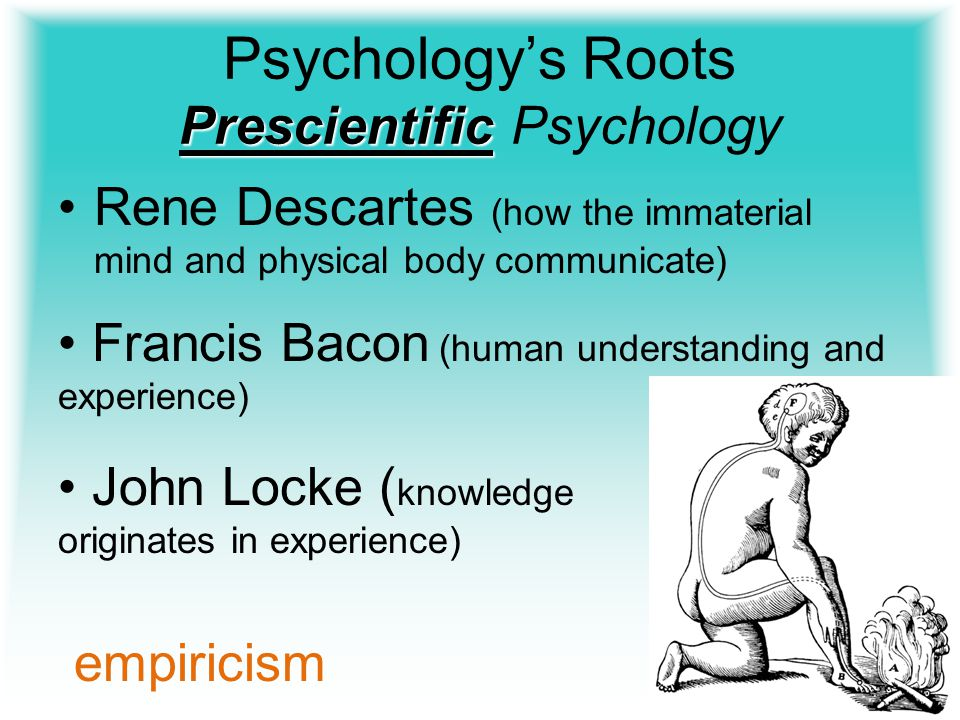 Prescientific Psychology's Roots Prescientific Psychology Rene Descartes (how the immaterial mind and physical body communicate) Francis Bacon (human