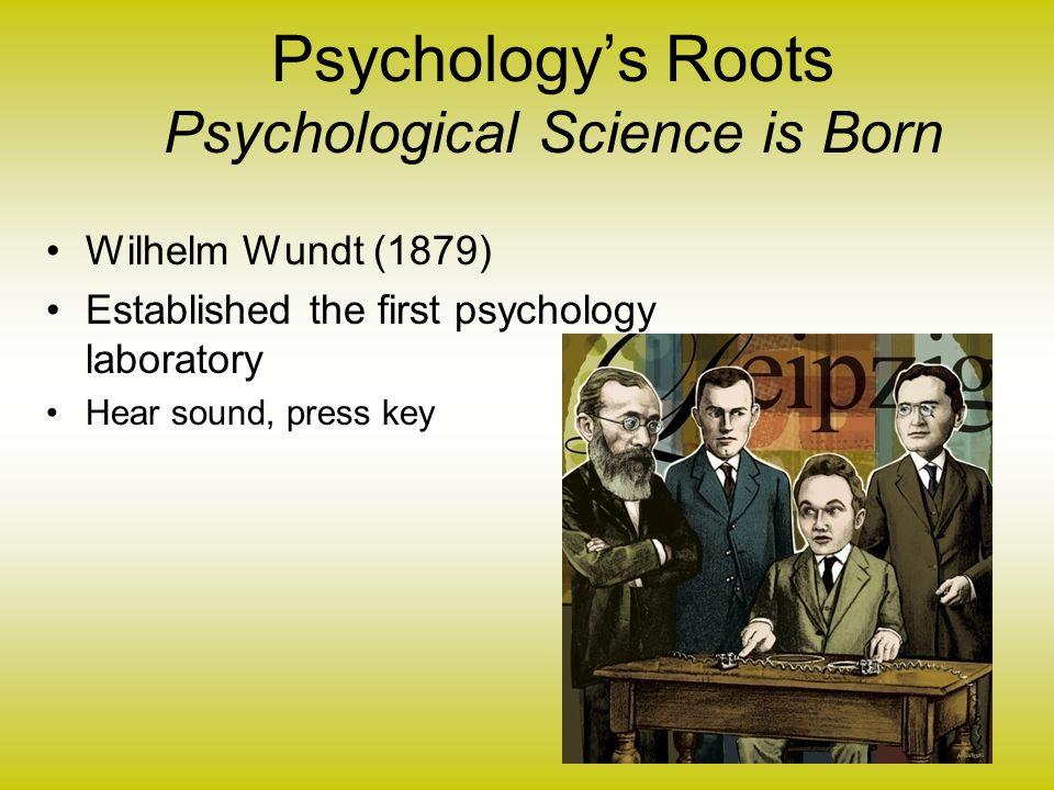 Psychology's Roots Psychological Science is Born Wilhelm Wundt (1879) Established the first psychology laboratory Hear sound, press key