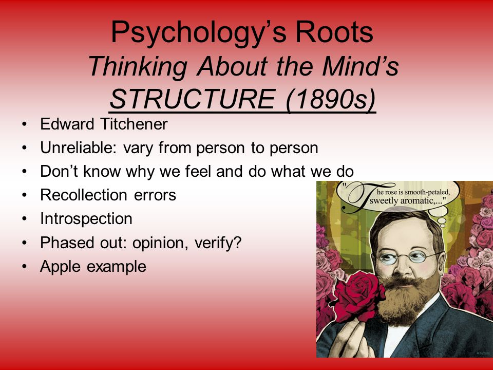 Psychology's Roots Thinking About the Mind's STRUCTURE (1890s) Edward Titchener Unreliable: vary from person to person Don't know why we feel and do w