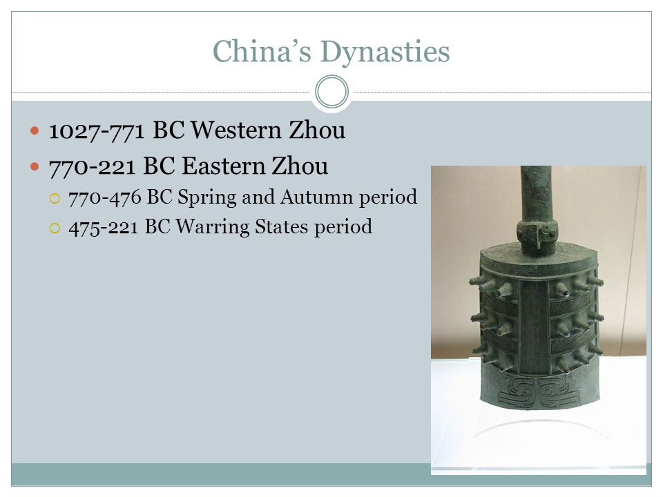 China's Dynasties 1027-771 BC Western Zhou 770-221 BC Eastern Zhou  770-476 BC Spring and Autumn period  475-221 BC Warring States period