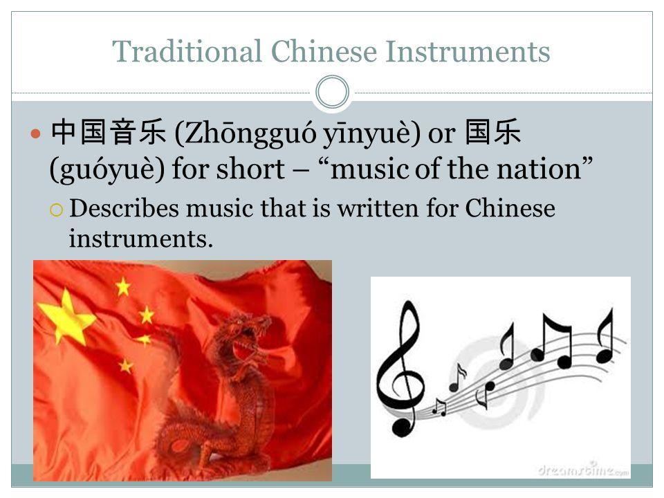 Traditional Chinese Instruments 中国音乐 (Zhōngguó yīnyuè) or 国乐 (guóyuè) for short – music of the nation  Describes music that is written for Chinese instruments.