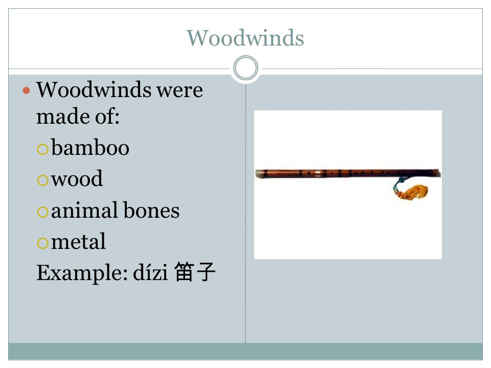 Woodwinds Woodwinds were made of:  bamboo  wood  animal bones  metal Example: dízi 笛子
