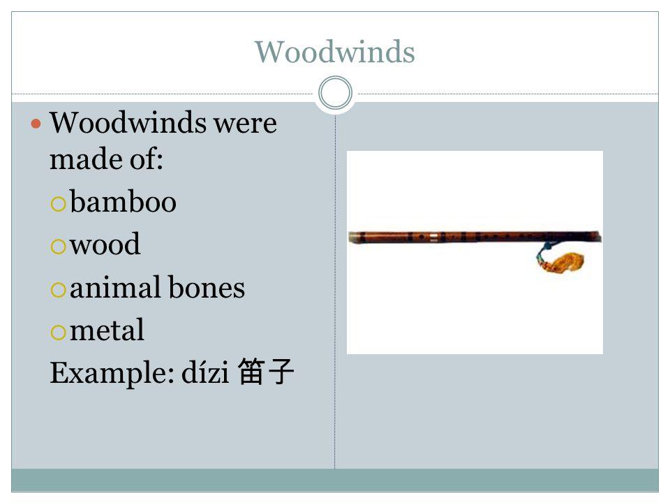 Woodwinds Woodwinds were made of:  bamboo  wood  animal bones  metal Example: dízi 笛子