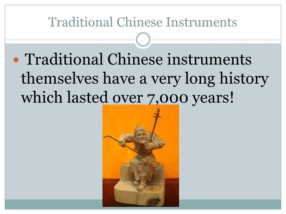 Traditional Chinese Instruments Traditional Chinese instruments themselves have a very long history which lasted over 7,000 years!