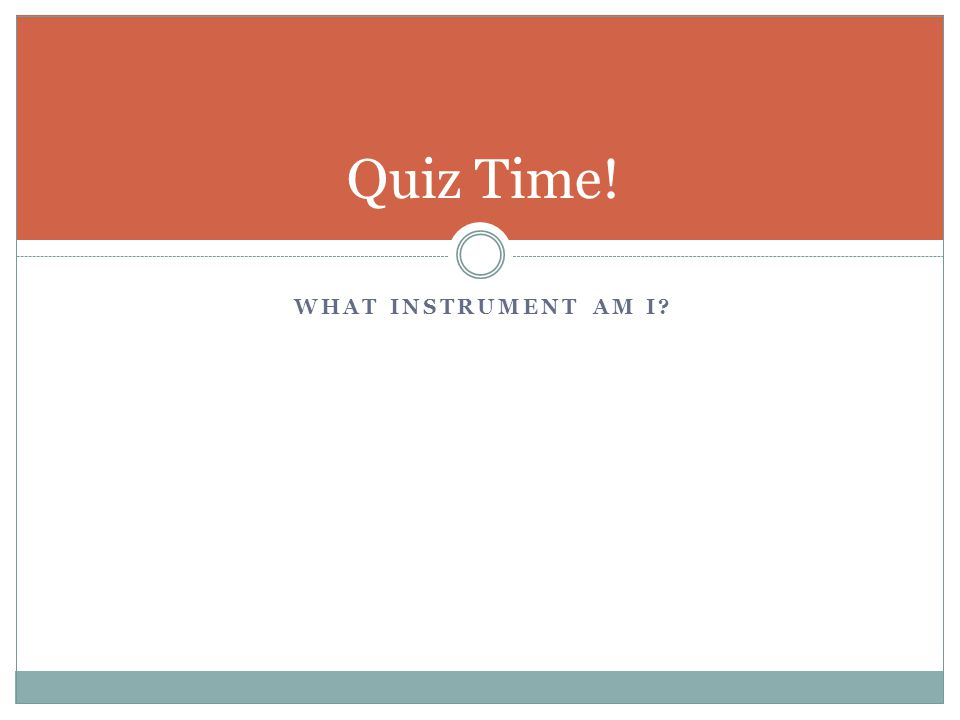 WHAT INSTRUMENT AM I? Quiz Time!