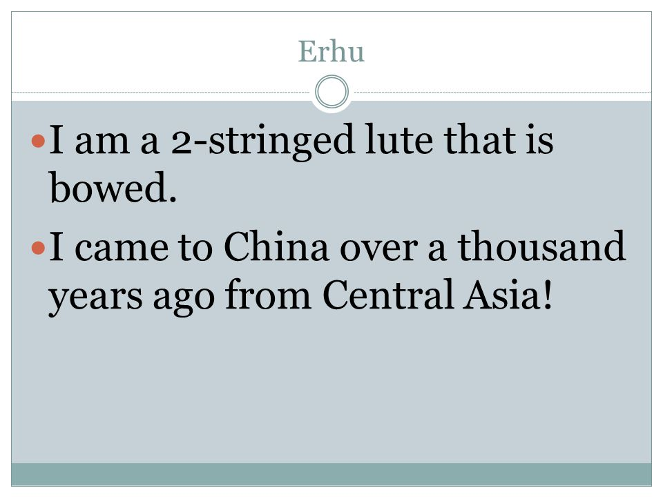 Erhu I am a 2-stringed lute that is bowed. I came to China over a thousand years ago from Central Asia!