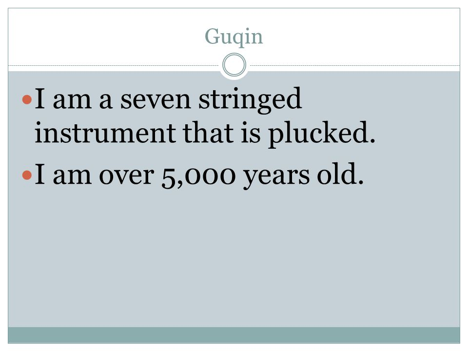 Guqin I am a seven stringed instrument that is plucked. I am over 5,000 years old.