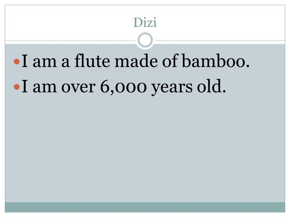 Dizi I am a flute made of bamboo. I am over 6,000 years old.