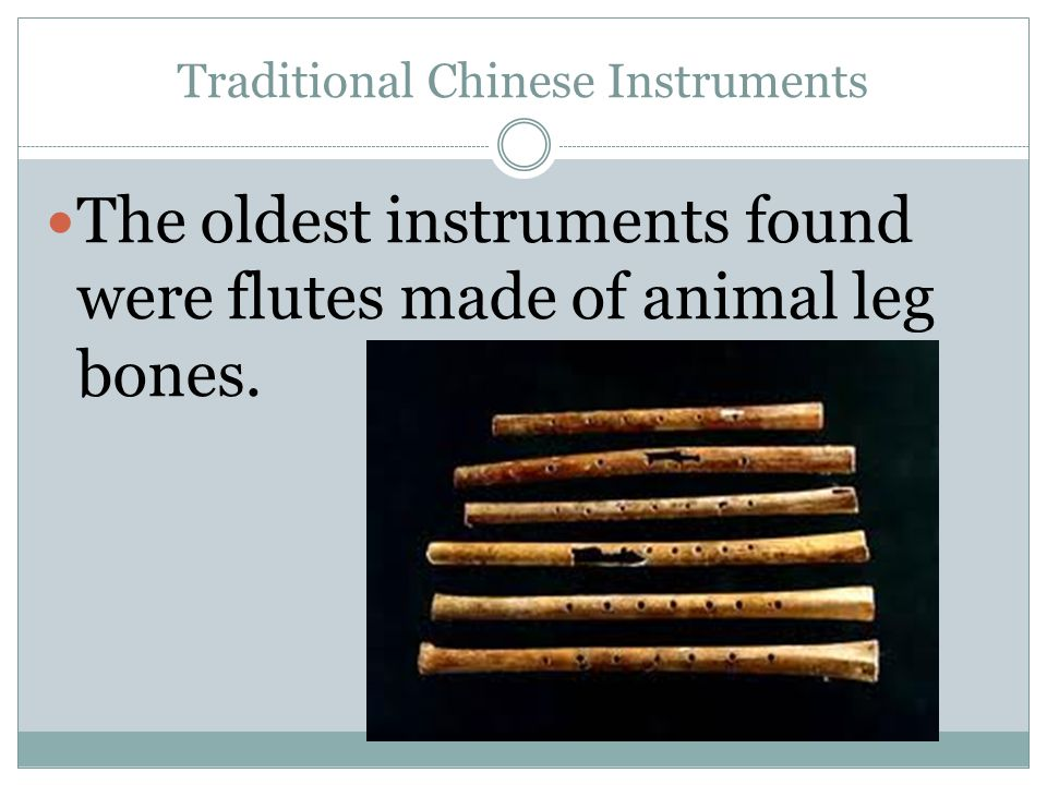 Traditional Chinese Instruments The oldest instruments found were flutes made of animal leg bones.