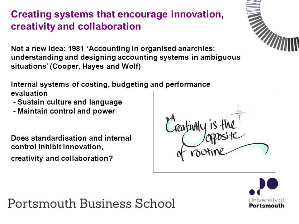 3 Creating systems that encourage innovation, creativity and collaboration Not a new idea: 1981 'Accounting in organised anarchies: understanding and designing accounting systems in ambiguous situations' (Cooper, Hayes and Wolf) Internal systems of costing, budgeting and performance evaluation - Sustain culture and language - Maintain control and power Does standardisation and internal control inhibit innovation, creativity and collaboration?