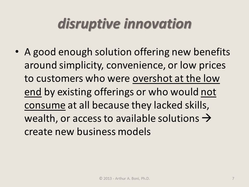 disruptive innovation A good enough solution offering new benefits around simplicity, convenience, or low prices to customers who were overshot at the low end by existing offerings or who would not consume at all because they lacked skills, wealth, or access to available solutions  create new business models © 2013 - Arthur A.