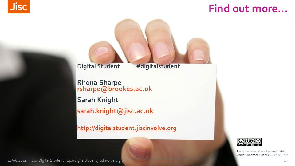 Find out more… 10/06/2014Jisc Digital Student http://digitalstudent.jiscinvolve.org.uk Digital Student#digitalstudent Rhona Sharpe rsharpe@brookes.ac.uk rsharpe@brookes.ac.uk Sarah Knight sarah.knight@jisc.ac.uk http://digitalstudent.jiscinvolve.org Except where otherwise noted, this work is licensed under CC-BY-NC-ND 13