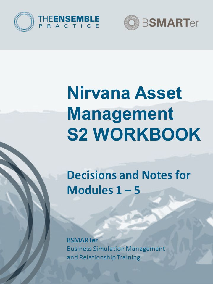 Nirvana Asset Management S2 WORKBOOK Decisions and Notes for Modules 1 – 5 BSMARTer Business Simulation Management and Relationship Training