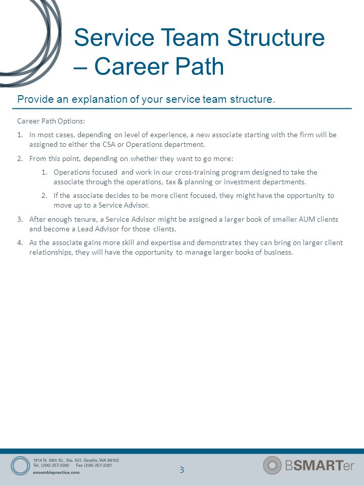 Service Team Structure – Career Path 3 Career Path Options: 1.In most cases, depending on level of experience, a new associate starting with the firm will be assigned to either the CSA or Operations department.