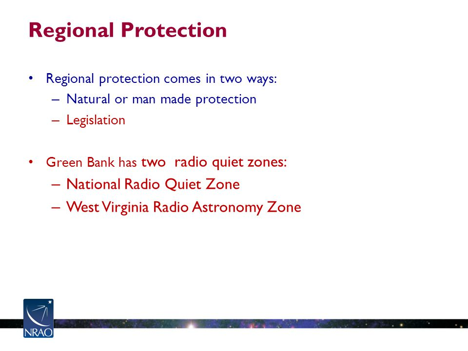 Regional Protection Regional protection comes in two ways: – Natural or man made protection – Legislation Green Bank has two radio quiet zones: – National Radio Quiet Zone – West Virginia Radio Astronomy Zone
