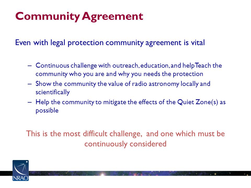 Community Agreement Even with legal protection community agreement is vital – Continuous challenge with outreach, education, and helpTeach the community who you are and why you needs the protection – Show the community the value of radio astronomy locally and scientifically – Help the community to mitigate the effects of the Quiet Zone(s) as possible This is the most difficult challenge, and one which must be continuously considered