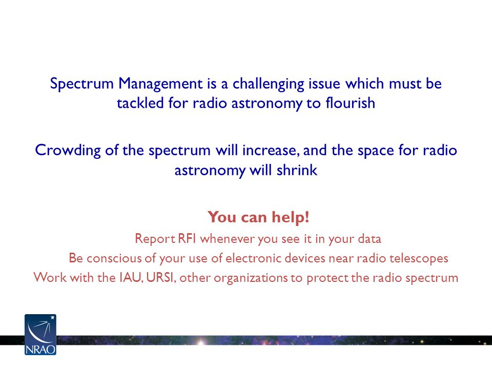Spectrum Management is a challenging issue which must be tackled for radio astronomy to flourish Crowding of the spectrum will increase, and the space for radio astronomy will shrink You can help.