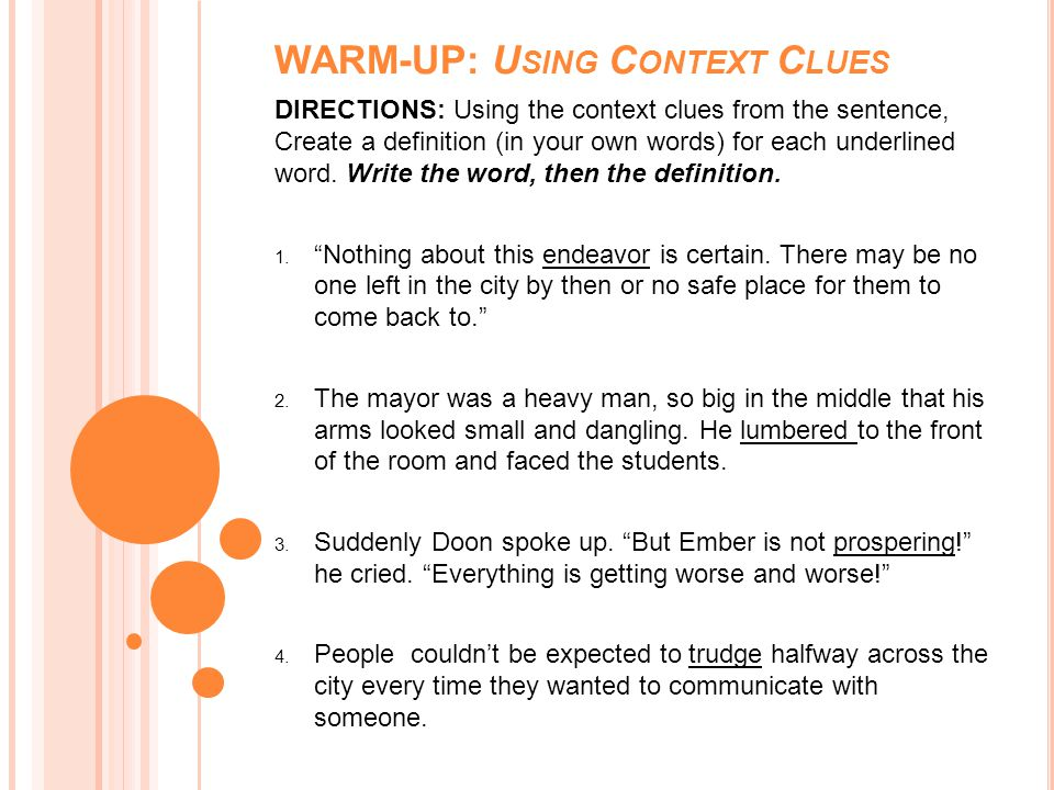 WARM-UP: U SING C ONTEXT C LUES DIRECTIONS: Using the context clues from the sentence, Create a definition (in your own words) for each underlined wor