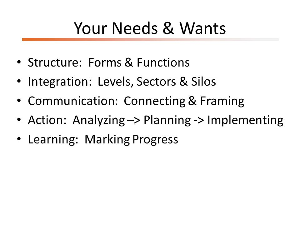 Your Needs & Wants Structure: Forms & Functions Integration: Levels, Sectors & Silos Communication: Connecting & Framing Action: Analyzing –> Planning -> Implementing Learning: Marking Progress