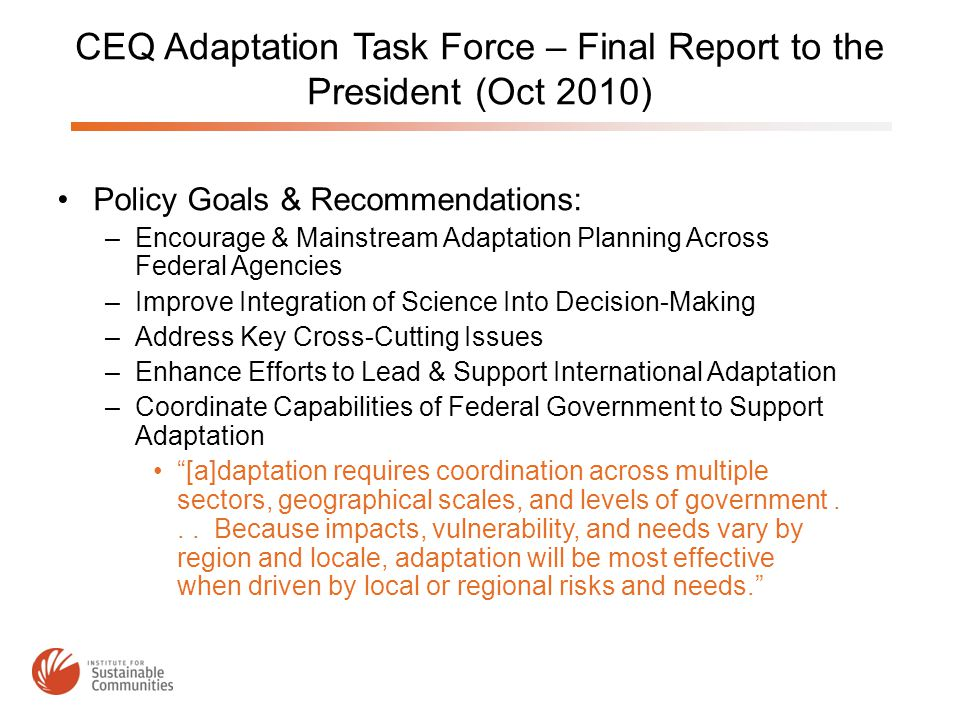 CEQ Adaptation Task Force – Final Report to the President (Oct 2010) Policy Goals & Recommendations: –Encourage & Mainstream Adaptation Planning Across Federal Agencies –Improve Integration of Science Into Decision-Making –Address Key Cross-Cutting Issues –Enhance Efforts to Lead & Support International Adaptation –Coordinate Capabilities of Federal Government to Support Adaptation [a]daptation requires coordination across multiple sectors, geographical scales, and levels of government...