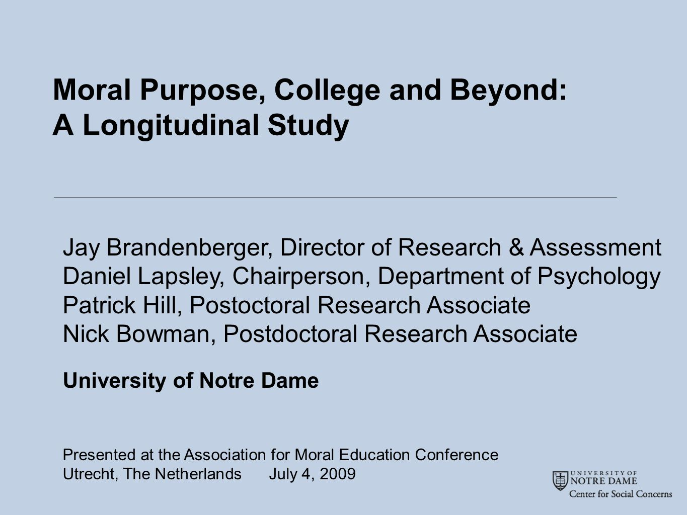 Moral Purpose, College and Beyond: A Longitudinal Study Jay Brandenberger, Director of Research & Assessment Daniel Lapsley, Chairperson, Department of Psychology Patrick Hill, Postoctoral Research Associate Nick Bowman, Postdoctoral Research Associate University of Notre Dame Presented at the Association for Moral Education Conference Utrecht, The Netherlands July 4, 2009