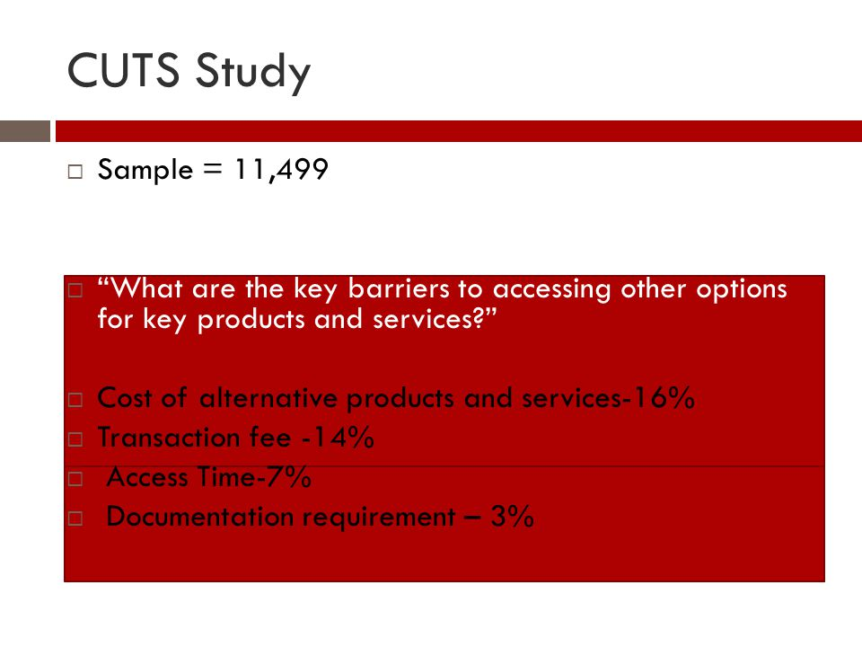 CUTS Study  Sample = 11,499  What are the key barriers to accessing other options for key products and services  Cost of alternative products and services-16%  Transaction fee -14%  Access Time-7%  Documentation requirement – 3%