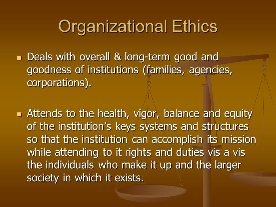 Organizational Ethics Deals with overall & long-term good and goodness of institutions (families, agencies, corporations).