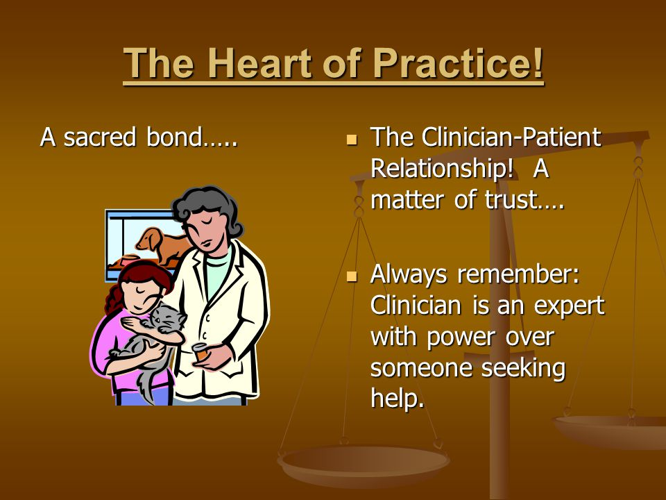 The Heart of Practice! A sacred bond….. The Clinician-Patient Relationship! A matter of trust…. Always remember: Clinician is an expert with power ove