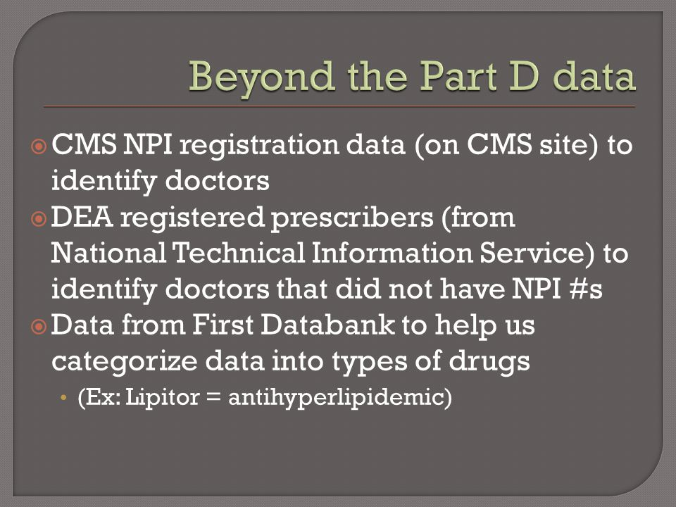  CMS NPI registration data (on CMS site) to identify doctors  DEA registered prescribers (from National Technical Information Service) to identify doctors that did not have NPI #s  Data from First Databank to help us categorize data into types of drugs (Ex: Lipitor = antihyperlipidemic)