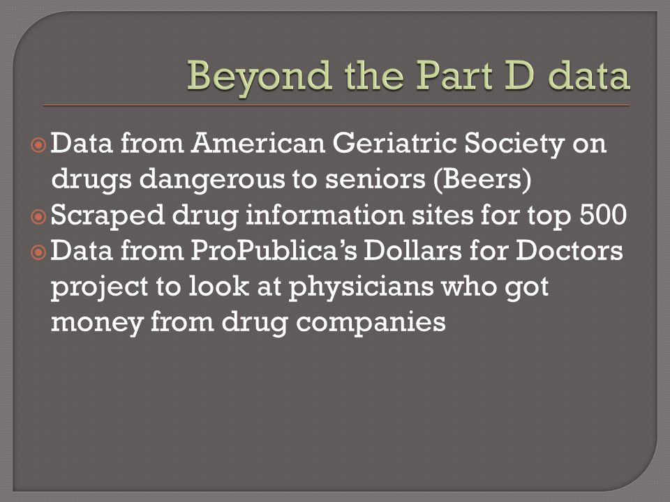  Data from American Geriatric Society on drugs dangerous to seniors (Beers)  Scraped drug information sites for top 500  Data from ProPublica's Dol