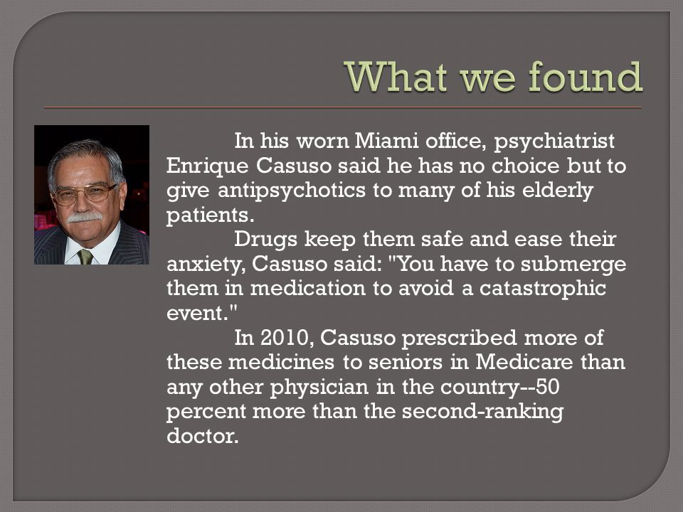 In his worn Miami office, psychiatrist Enrique Casuso said he has no choice but to give antipsychotics to many of his elderly patients.
