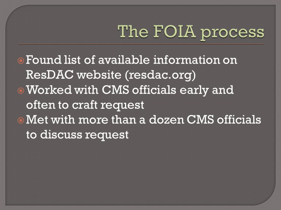  Found list of available information on ResDAC website (resdac.org)  Worked with CMS officials early and often to craft request  Met with more than a dozen CMS officials to discuss request