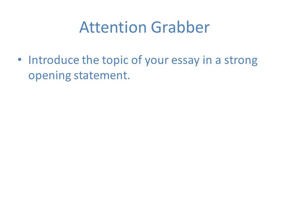Attention Grabber Introduce the topic of your essay in a strong opening statement.