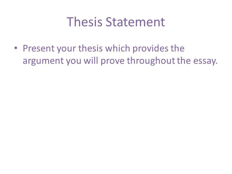 Thesis Statement Present your thesis which provides the argument you will prove throughout the essay.