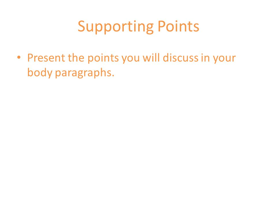 Supporting Points Present the points you will discuss in your body paragraphs.