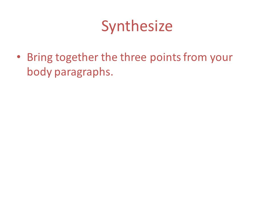 Synthesize Bring together the three points from your body paragraphs.